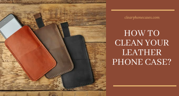 How to clean your leather Phone Case?