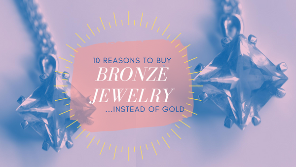10 Reasons to Buy Bronze Jewelry Instead of Gold