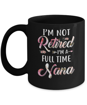 I'm Not Retired I'm A Full Time Nana Mothers Day Mug