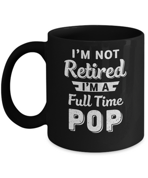 I'm Not Retired I'm A Full Time Pop Fathers Day Mug