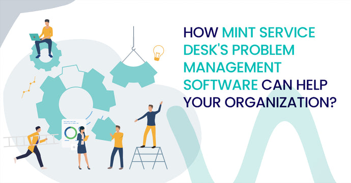 How Mint Service Desk's Problem Management Software Can Help Your Organization