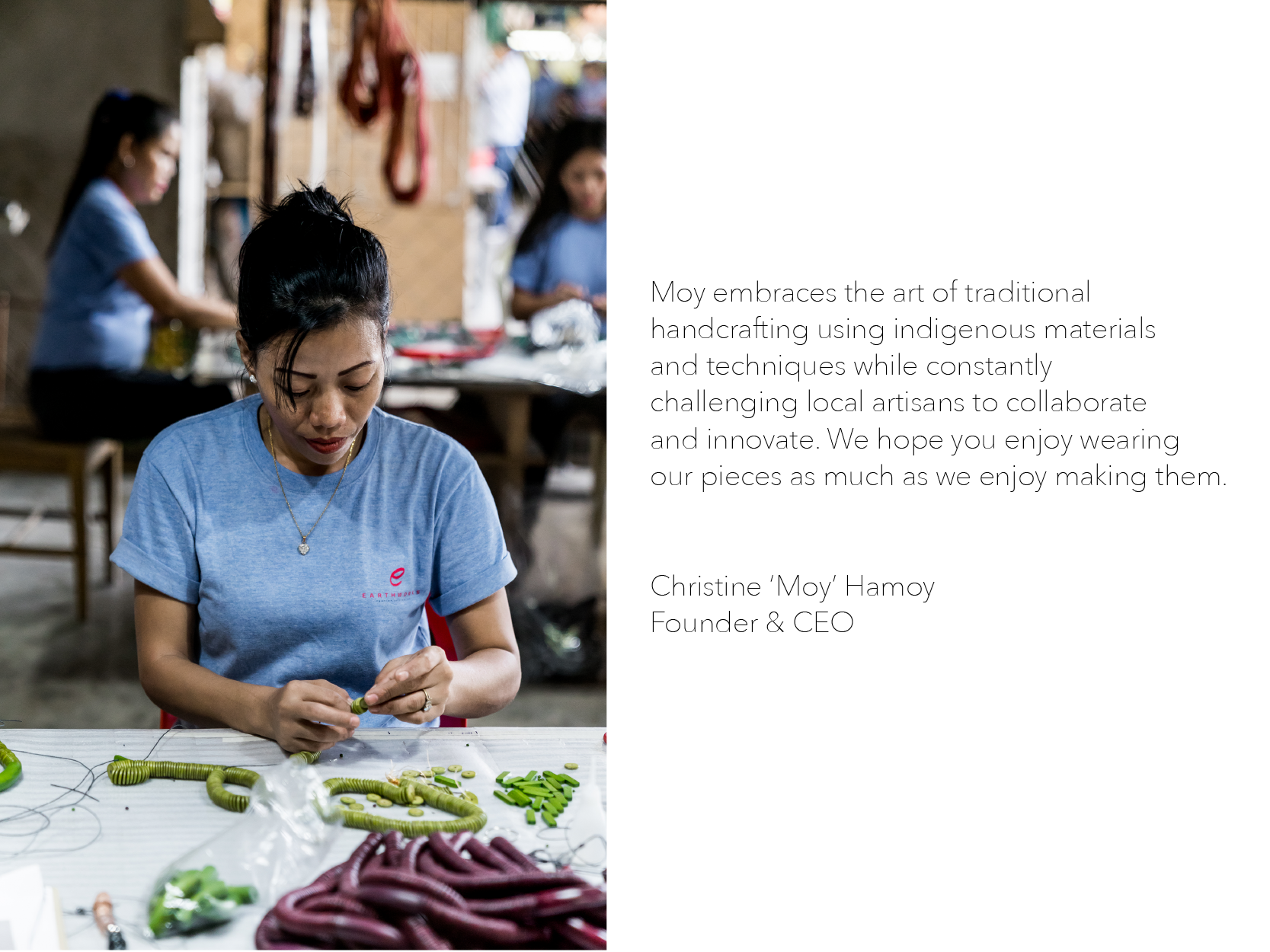 Moy embraces the art of traditional    handcrafting using indigenous materials    and techniques while constantly    challenging local artisans to collaborate    and innovate. We hope you enjoy wearing    our pieces as much as we enjoy making them.