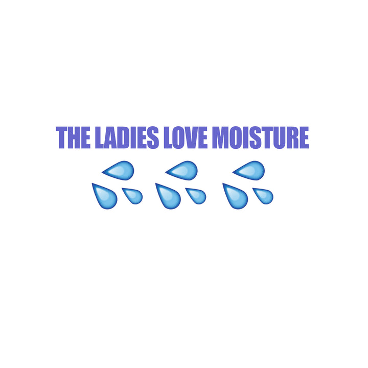 The Ladies Love Moisture?