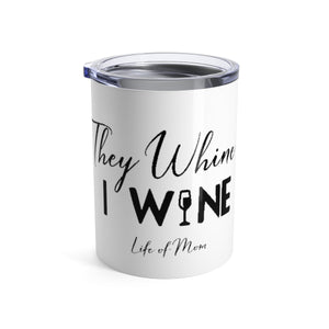 Life of Mom - They Whine, I Wine Tumbler