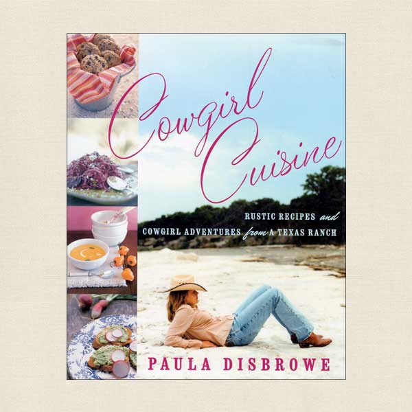 Cowgirl Cuisine Rustic Recipes and Adventures from a Texas Ranch
