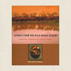 Dishes From the Wild Horse Desert: Norteno Cooking of South Texas