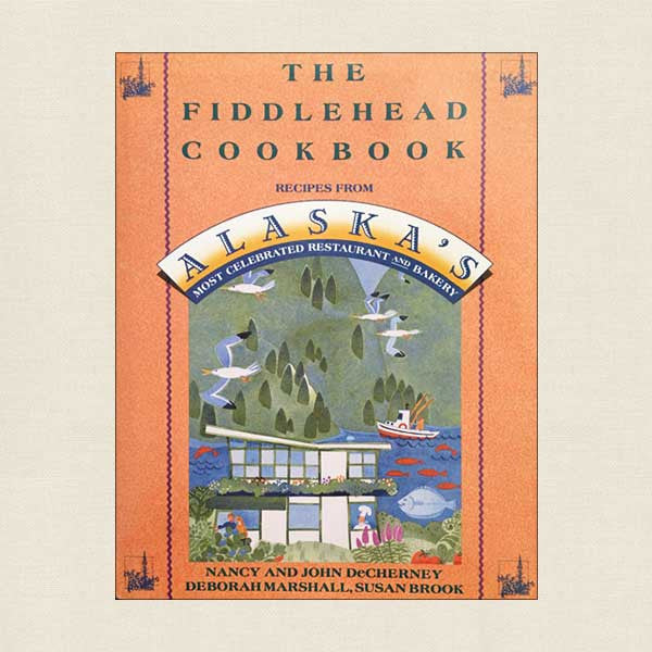 The Fiddlehead Cookbook: Alaska's Most Celebrated Restaurant and Bakery