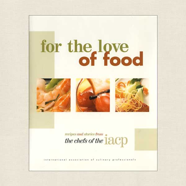 For the Love of Food, Recipes from the Chefs of IACP