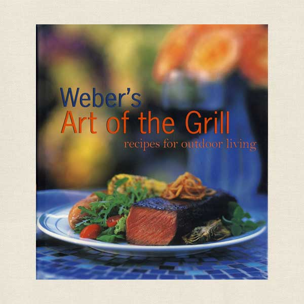 Weber's Art of the Grill: Recipes for Outdoor Living Cookbook