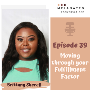 Episode 39: Moving through your Fulfillment Factor -- A Conversation with Brittany Sherell