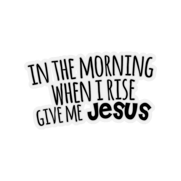 When I Rise Give Me Jesus Kiss-Cut Sticker - Alively