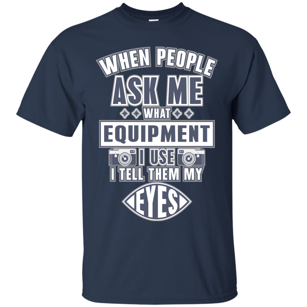 When People Ask What Equipment I Use I Tell My Eyes Ultra Cotton T-Shirt
