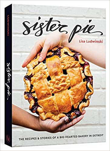 Sister Pie: The Recipes and Stories of a Big-Hearted Bakery in Detroit - Pure Detroit