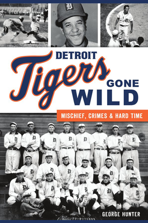 Detroit Tigers Gone Wild: Mischief, Crimes and Hard Time - Pure Detroit