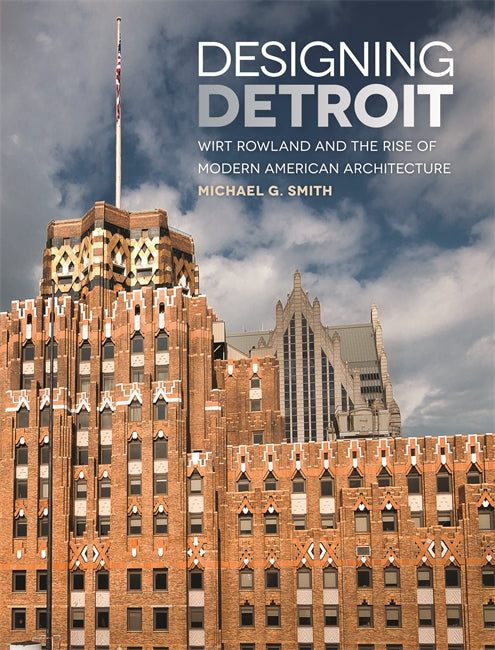Designing Detroit: Wirt Rowland and the Rise of Modern American Architecture - Pure Detroit
