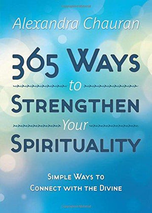 365 Ways to Strengthen Your Spirituality by Alexandra Chauran