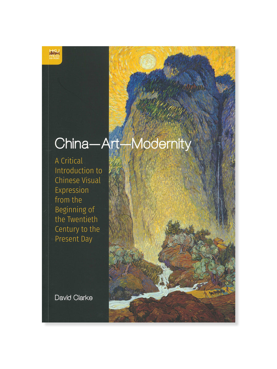 China--Art--Modernity: A Critical Introduction to Chinese Visual Expression from the Beginning of the Twentieth Century to the Present Day