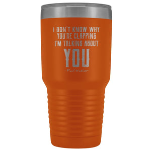 """I Don't Know Why You're Clapping"" 30oz Travel Tumbler - SDG Clothing"