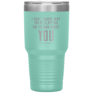 I Don't Know Why You're Clapping (30oz Stainless Steel Tumbler)