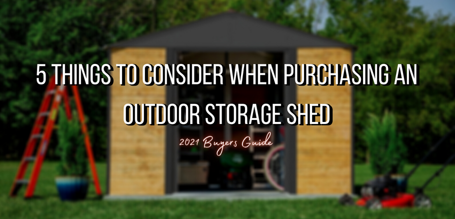 5 Things to Consider When Purchasing an Outdoor Storage Shed - 2021 Shed Buyers Guide