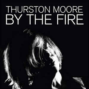 Thurston Moore- By the Fire