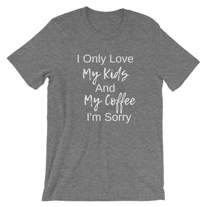 I Only Love My Kids and My Coffee I'm Sorry