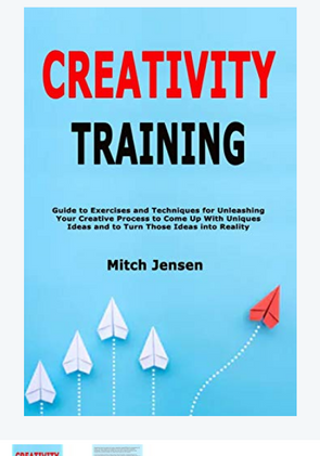 Creativity Training: Guide to Exercises and Techniques for Unleashing Your Creative Process to Come Up With Uniques…
