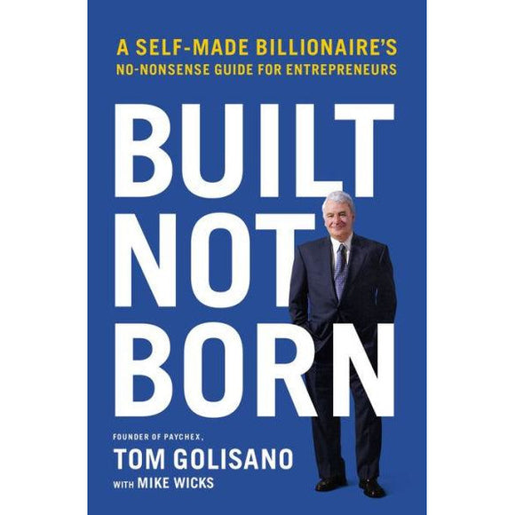 Built, Not Born: A Self-Made Billionaire's No-Nonsense Guide for Entrepreneurs