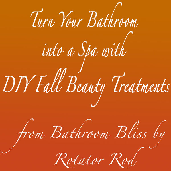 Turn Your Bathroom into a Spa with DIY Fall Beauty Treatments from Bathroom Bliss by Rotator Rod