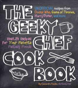 The Geeky Chef Cookbook Real Life Recipes for Your Favorite Fantasy Foods