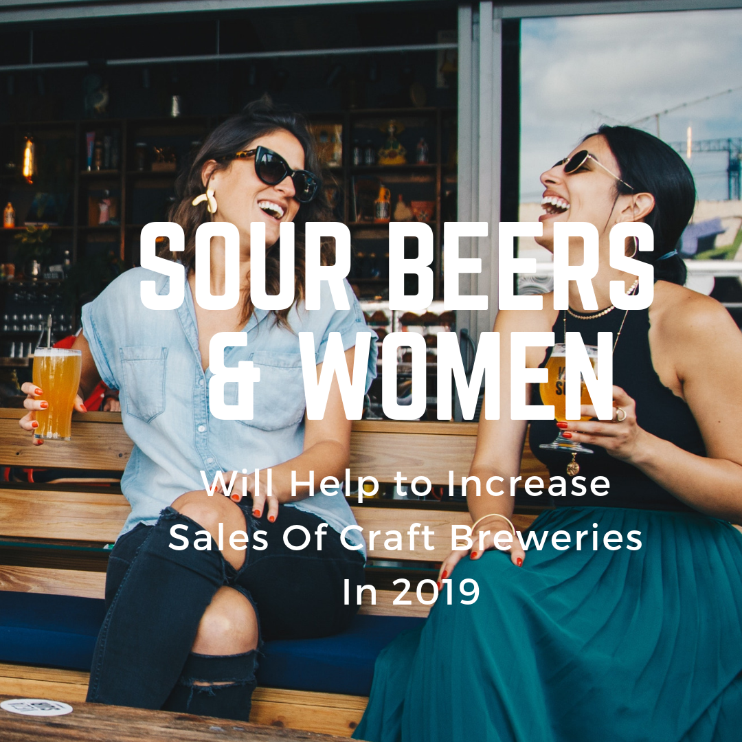 Why Sour Beer And Women Will Help To Increase Sales Of Craft Breweries In 2019