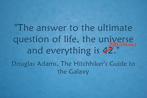 The answer to the ultimate question of life, the universe and everything is 42 ... err... 220 (Ohms)