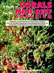 A Guide to Corals for the Mini-Reef Aquarium by Herbert R. Axelrod