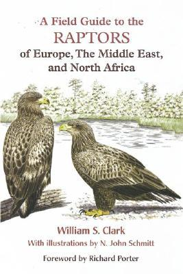 A Field Guide to the Raptors of Europe, the Middle East, and North Africa by William S. Clark, N. John Schmitt