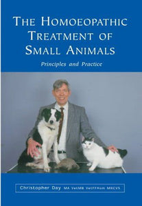 The Homoeopathic Treatment Of Small Animals: Principles and Practice by Christopher E. Day