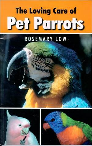 The Loving Care of Pet Parrots by Rosemary Low