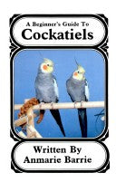 A Beginner's Guide to Cockatiels by Anmarie Barrie
