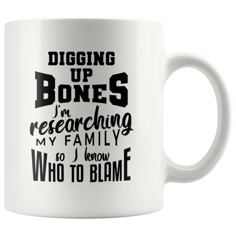 Digging Up Bones - I'm Researching My Family So I Know Who To Blame Fun Coffee Mug