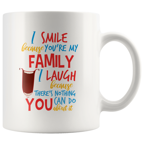 Image of I Smile Because You're My Family, I Laugh Because There's Nothing You Can Do About It