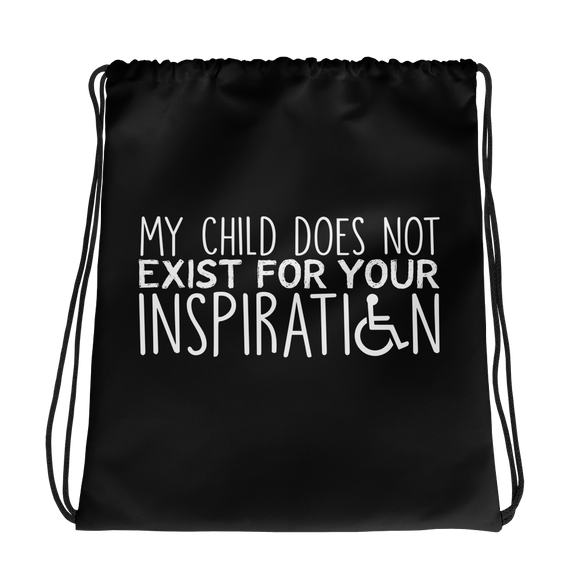 drawstring bag My Child Does Not Exist for Your Inspiration inspire inspirational special needs parent pandering objectify objectification disability disabled ableism able-bodied wheelchair