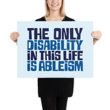 The Only Disability in this Life is Ableism (Poster)