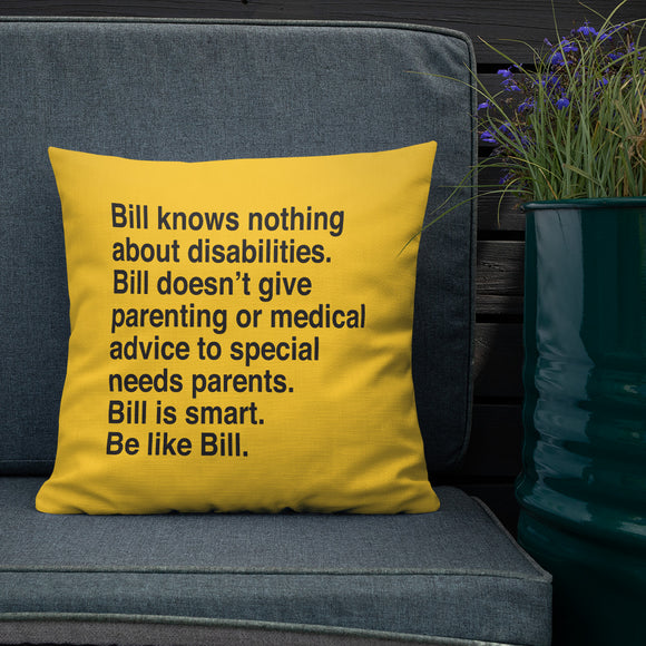 pillow that says Bill knows nothing about disabilities. Bill doesn't give parenting or medical advice to special needs parents. Bill is smart. Be like Bill.