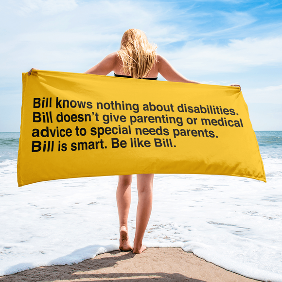 beach towel that says Bill knows nothing about disabilities. Bill doesn't give parenting or medical advice to special needs parents. Bill is smart. Be like Bill.