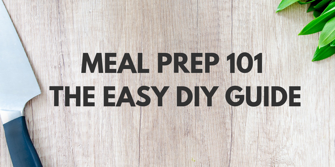Meal Prep 101 - The Easy DIY Guide
