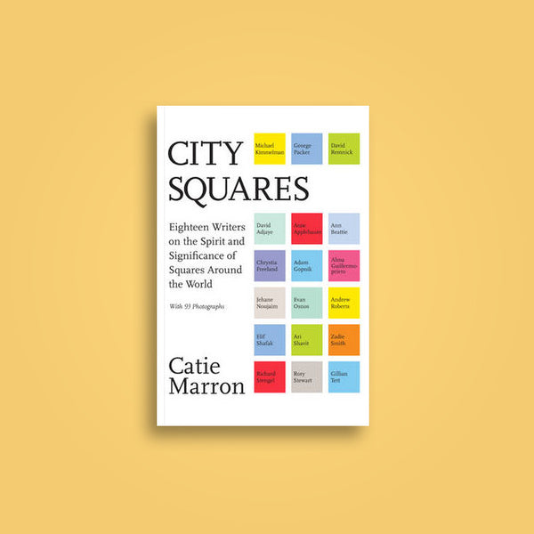 City Squares Eighteen Writers on the Spirit and Significance of Squares Around the World
