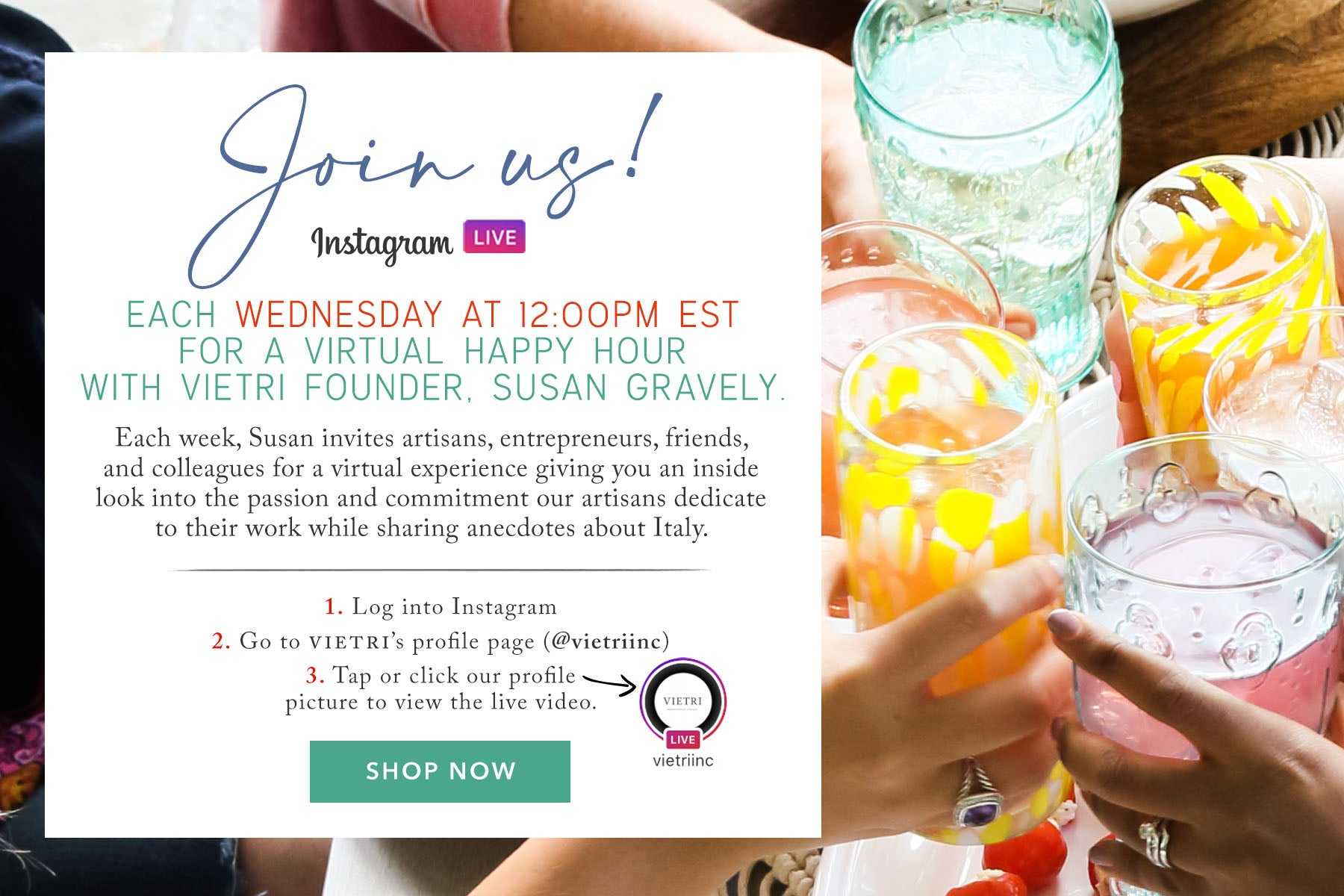 Join us each Wednesday at 12:00PM EST for a Virtual Happy Hour with VIETRI Founder, Susan Gravely.   Each week, Susan invites artisans, entrepreneurs, friends, and colleagues for a virtual experience giving you an inside look into the passion and commitment our artisans dedicate to their work while sharing anecdotes about Italy.   How to connect: @vietriinc live blurb