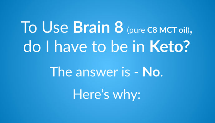 To Use Brain 8 (pure C8 MCT oil), do I have to be in Keto?