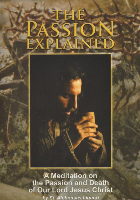 The Passion Explained: A Meditation On The Passion & Death Of Our Lord Jesus Christ