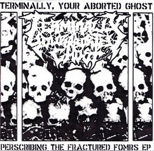 TERMINALLY, YOUR ABORTED GHOST prescibing the fractured forms 7""
