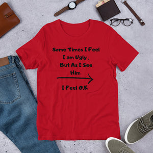 """Sometimes I feel ugly But as I see him I feel Ok "" Unisex T-Shirt"